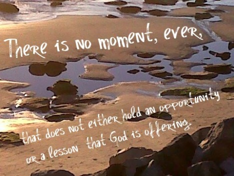 there is no moment ever that does not either hold an opportunity or a lesson that God is offering