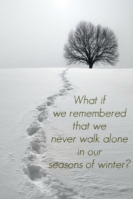 What if we remember that we never walk alone in our seasons of winter?