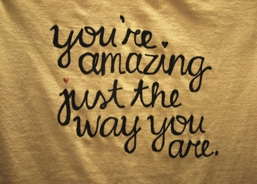 You are amazing just the way you are