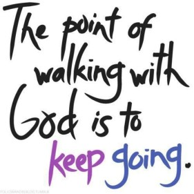 The point of walking with God is to keep going