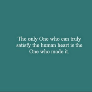 The only One who can truly satisfy the human heart is the One who made it