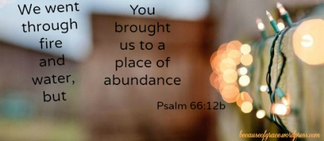 We went through fire and water, but you brought us to a place of abundance. Psalm 66:12b