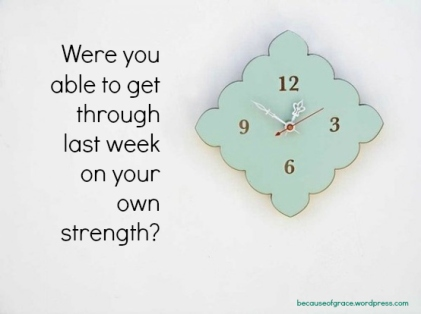 were you able to get through last week on your own strength?