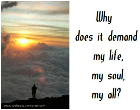 Why does it demand my life, my soul, my all?