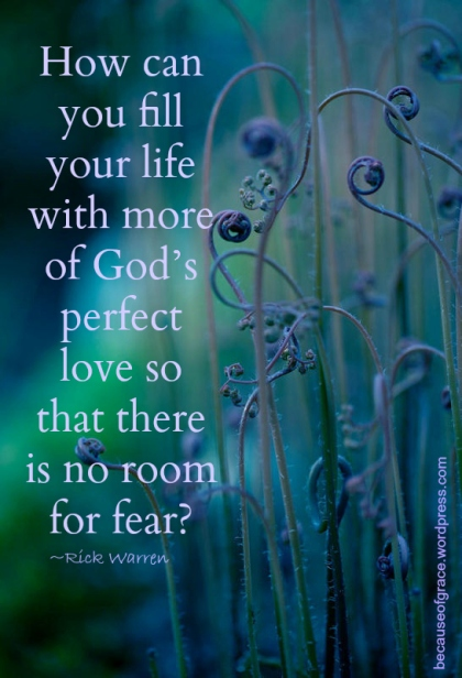 How can you fill your life with more of God's perfect love so that there is no room for fear?