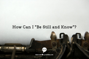 """How can I """"Be Still and Know""""?"""